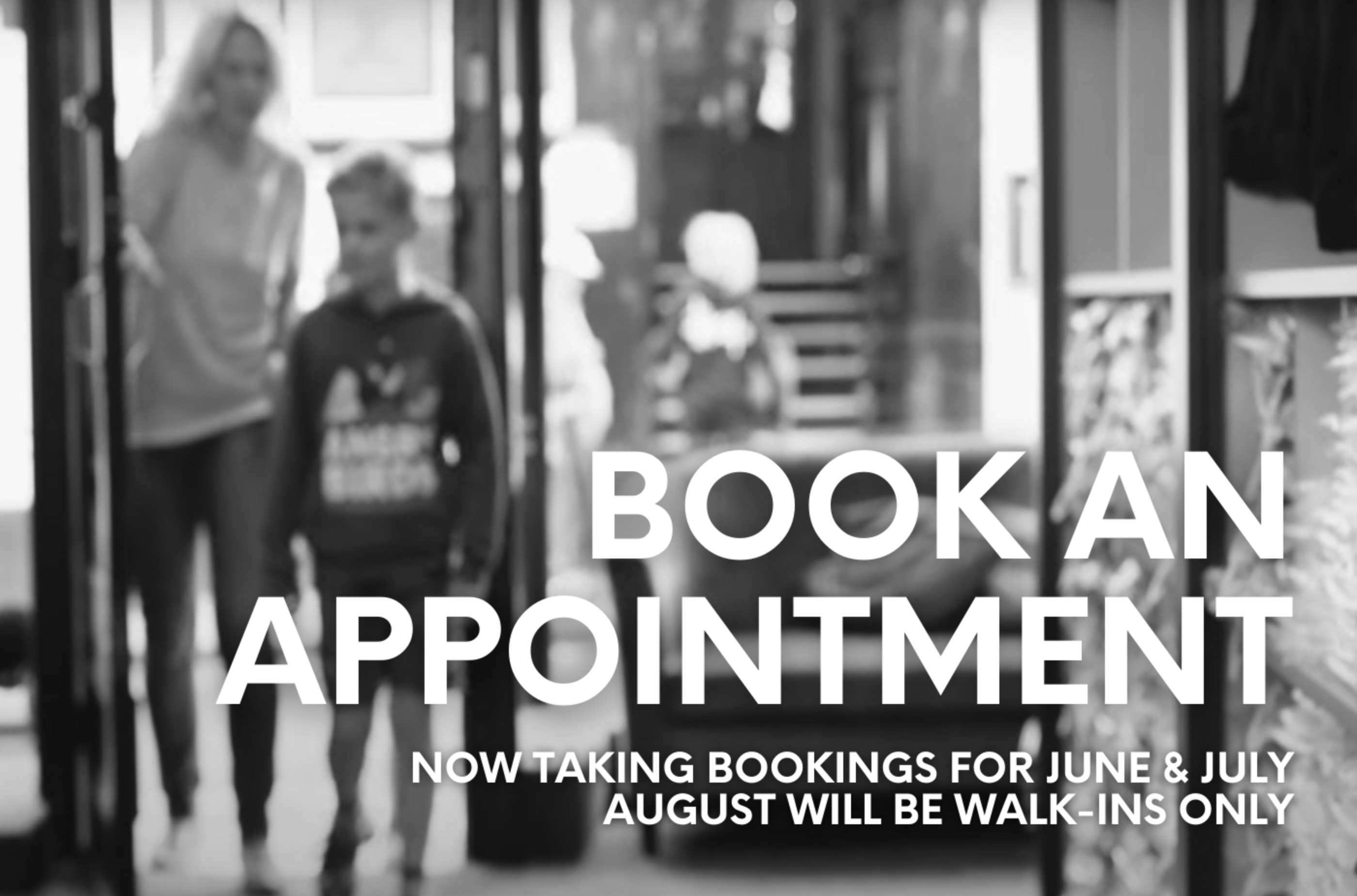 Book an appointment. Now taking bookings for June and July. August will be walk-ins only